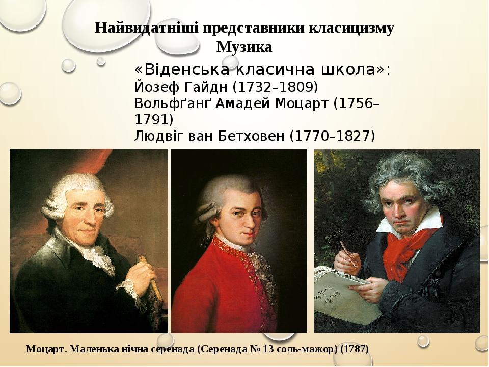 Найвидатніші представники класицизму Музика «Віденська класична школа»: Йозеф Гайдн (1732–1809) Вольфґанґ Амадей Моцарт (1756–1791) Людвіг ван Бетх...