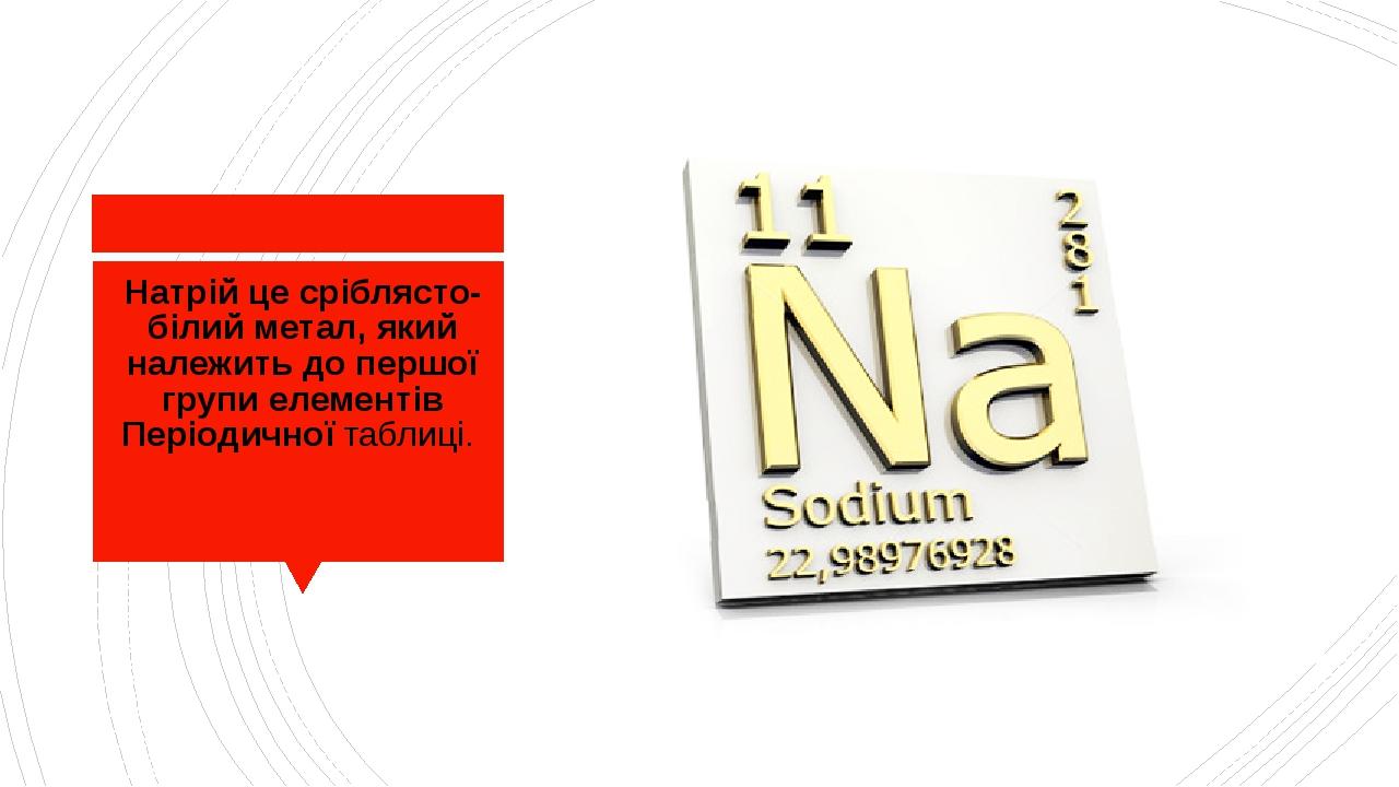 Натрій це сріблясто-білий метал, який належить до першої групи елементів Періодичної таблиці.