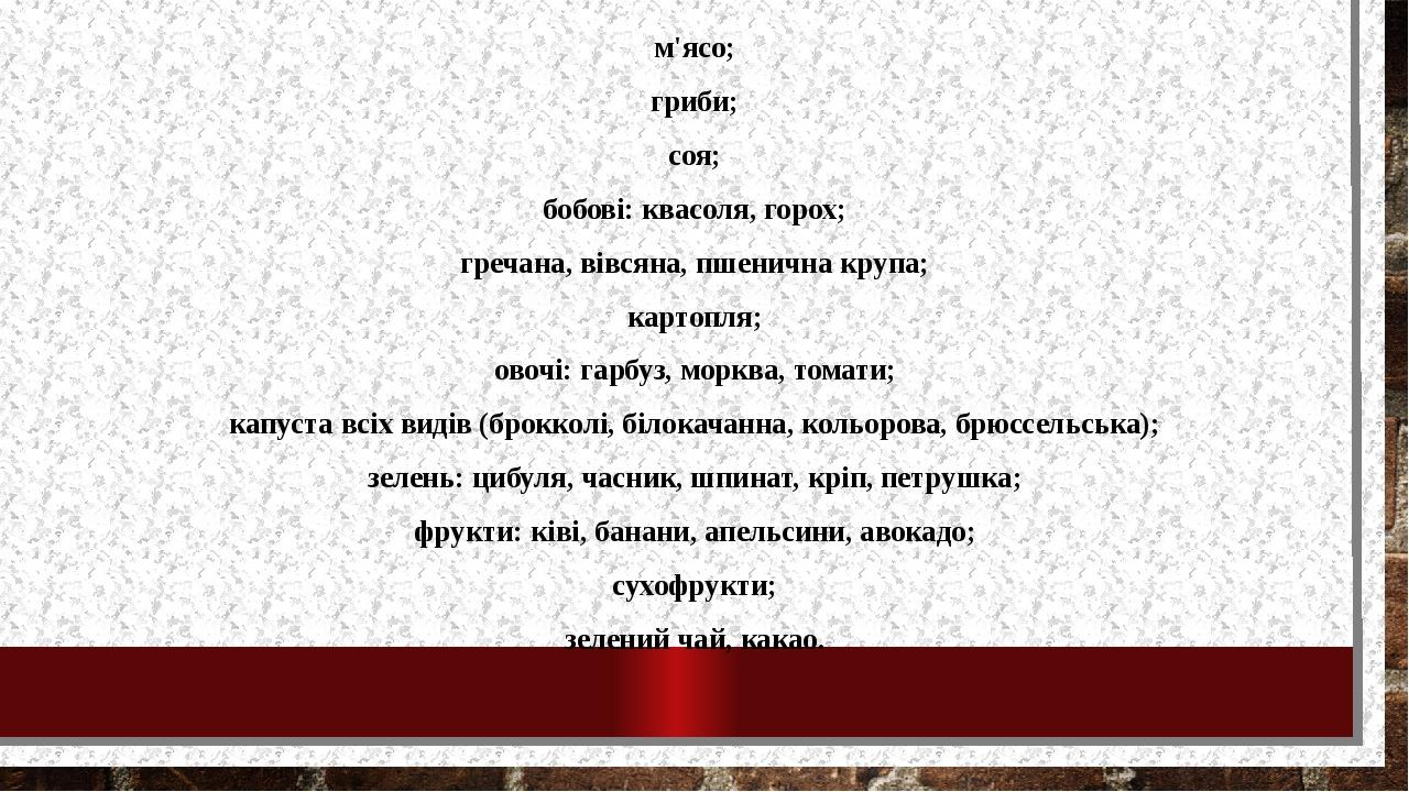 м'ясо; гриби; соя; бобові: квасоля, горох; гречана, вівсяна, пшенична крупа; картопля; овочі: гарбуз, морква, томати; капуста всіх видів (брокколі,...