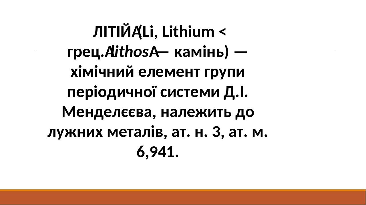 ЛІТІЙ(Li, Lithium < грец.lithos— камінь) — хімічний елемент групи періодичної системи Д.І. Менделєєва, належить до лужних металів, ат. н. 3, ат....