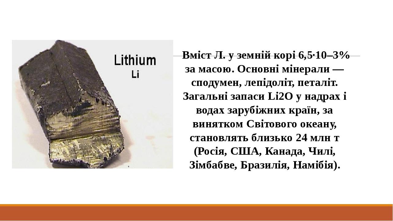 Вміст Л. у земній корі 6,5·10–3% за масою. Основні мінерали — сподумен, лепідоліт, петаліт. Загальні запаси Li2O у надрах і водах зарубіжних країн,...
