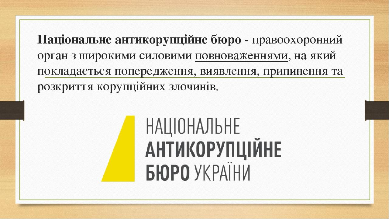Національне антикорупційне бюро -правоохоронний органз широкими силовимиповноваженнями, на який покладається попередження, виявлення, припинення...