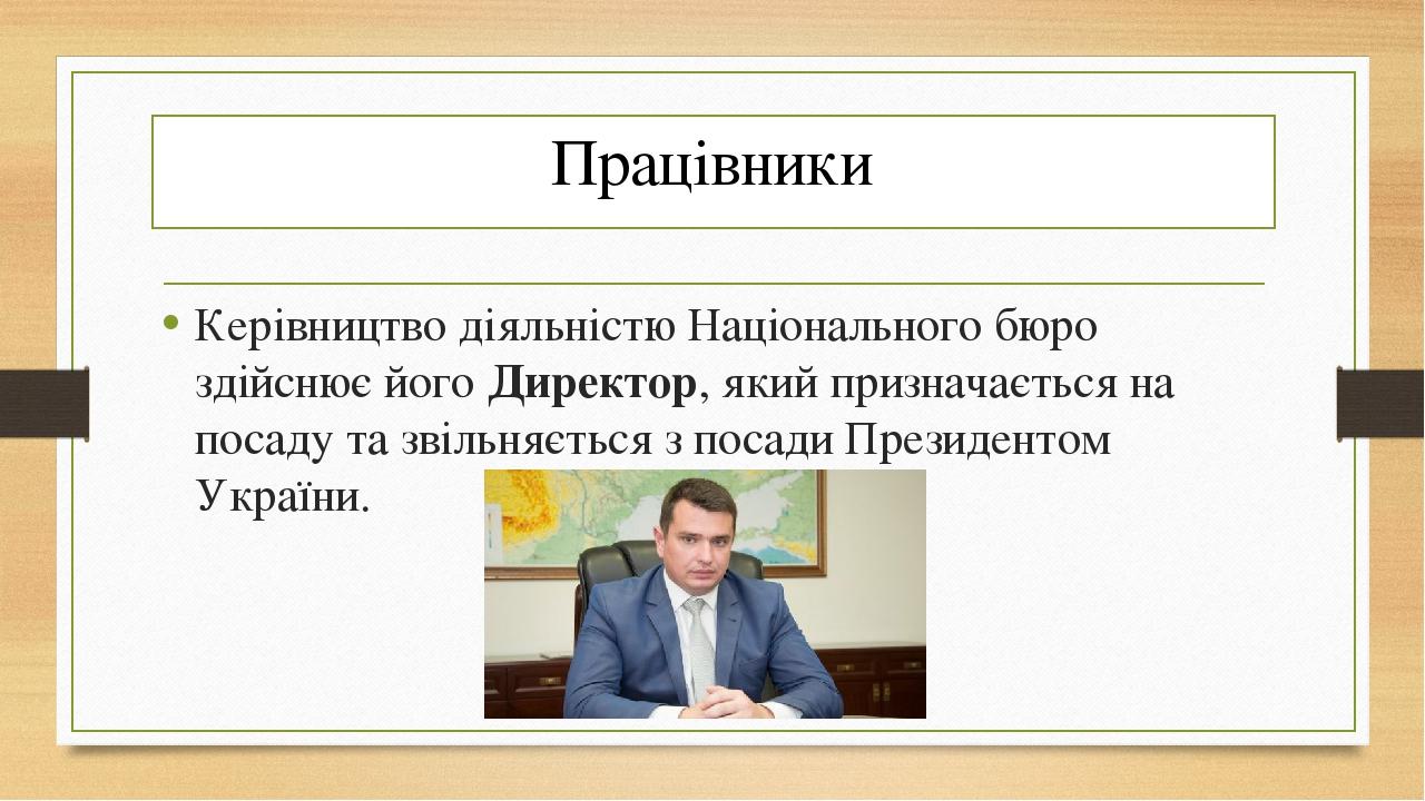 Працівники Керівництво діяльністю Національного бюро здійснює йогоДиректор, який призначається на посаду та звільняється з посади Президентом Укра...