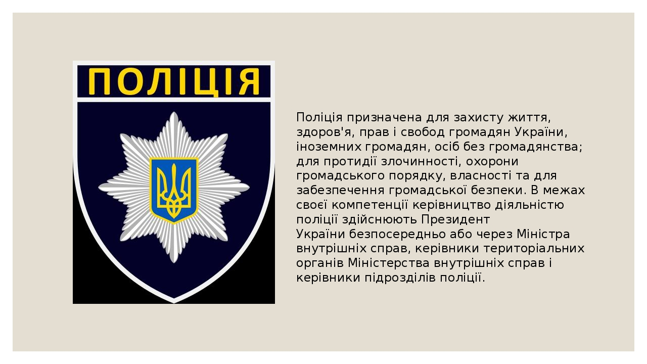 Поліція призначена для захисту життя, здоров'я, прав і свобод громадян України, іноземних громадян, осіб безгромадянства; для протидії злочинності...