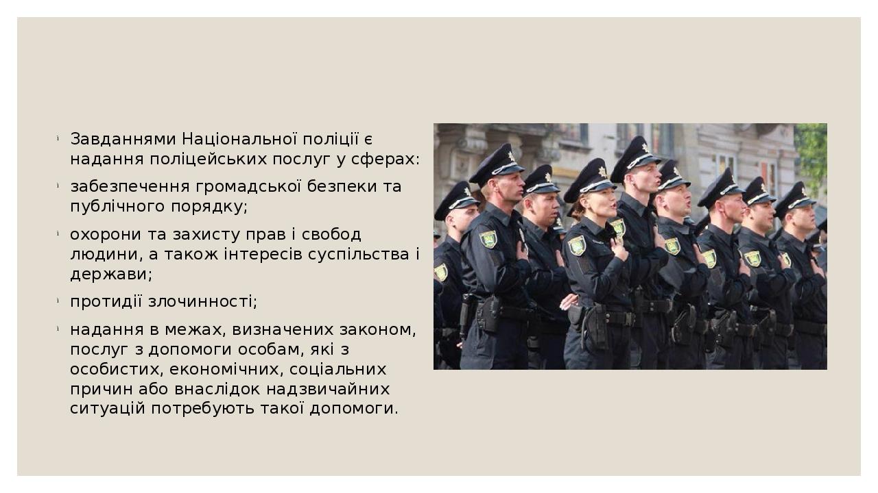 Завданнями Національної поліції є надання поліцейських послуг у сферах: забезпечення громадської безпеки та публічного порядку; охорони та захисту ...