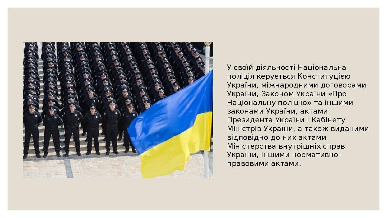 У своїй діяльності Національна поліція керуєтьсяКонституцією України, міжнародними договорами України,Законом України «Про Національну поліцію» т...