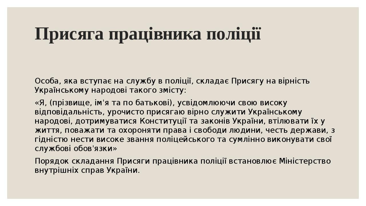 Присяга працівника поліції Особа, яка вступає на службу в поліції, складає Присягу на вірність Українському народові такого змісту: «Я, (прізвище, ...