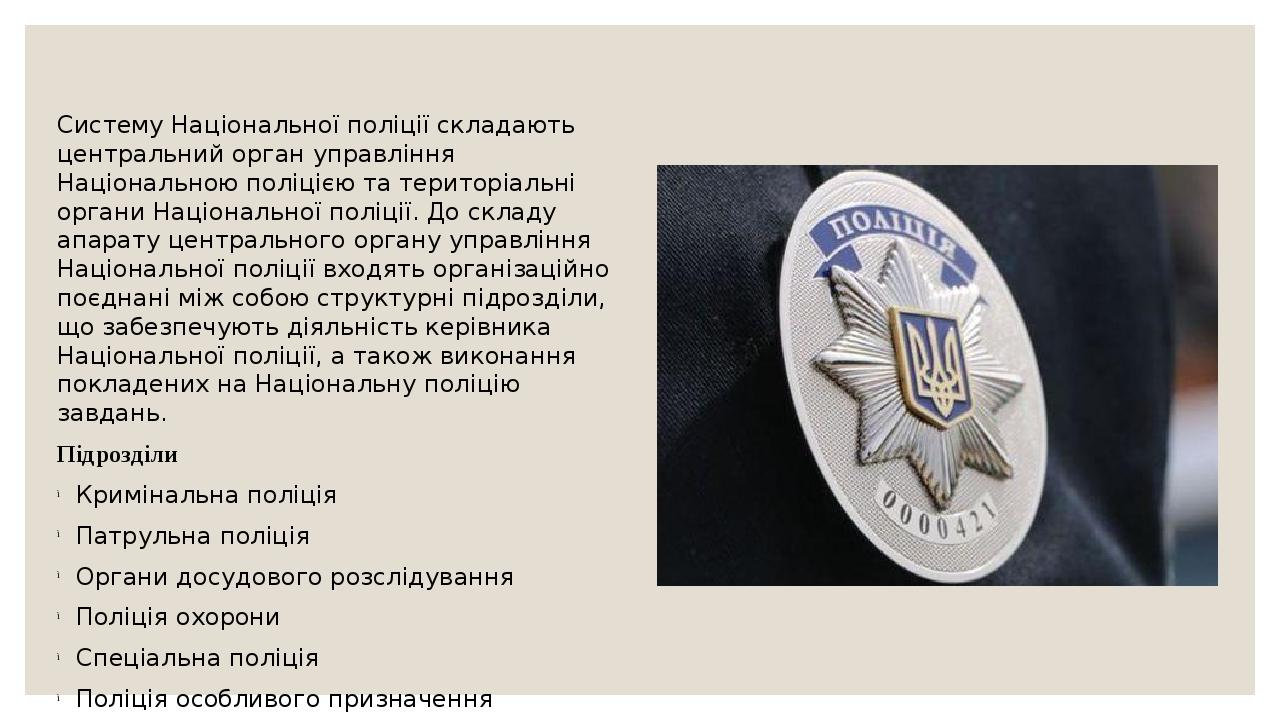 Систему Національної поліції складають центральний орган управління Національною поліцією та територіальні органи Національної поліції. До складу а...