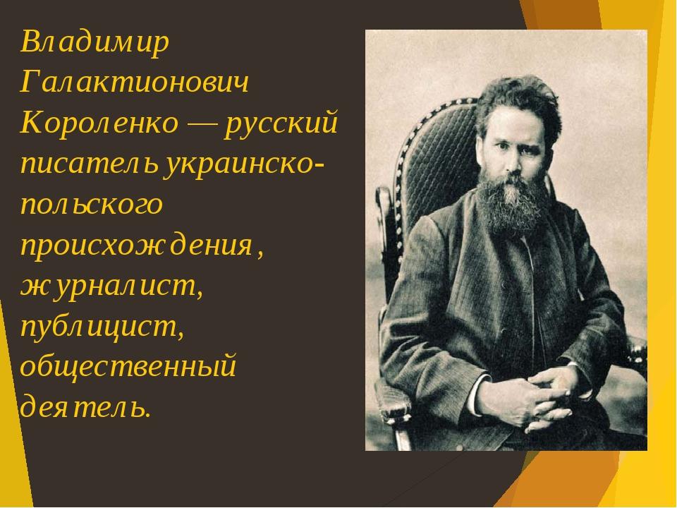 Владимир Галактионович Короленко — русский писатель украинско-польского происхождения, журналист, публицист, общественный деятель.