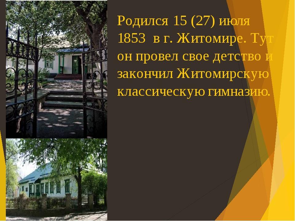 Родился 15 (27) июля 1853 в г. Житомире. Тут он провел свое детство и закончил Житомирскую классическую гимназию.