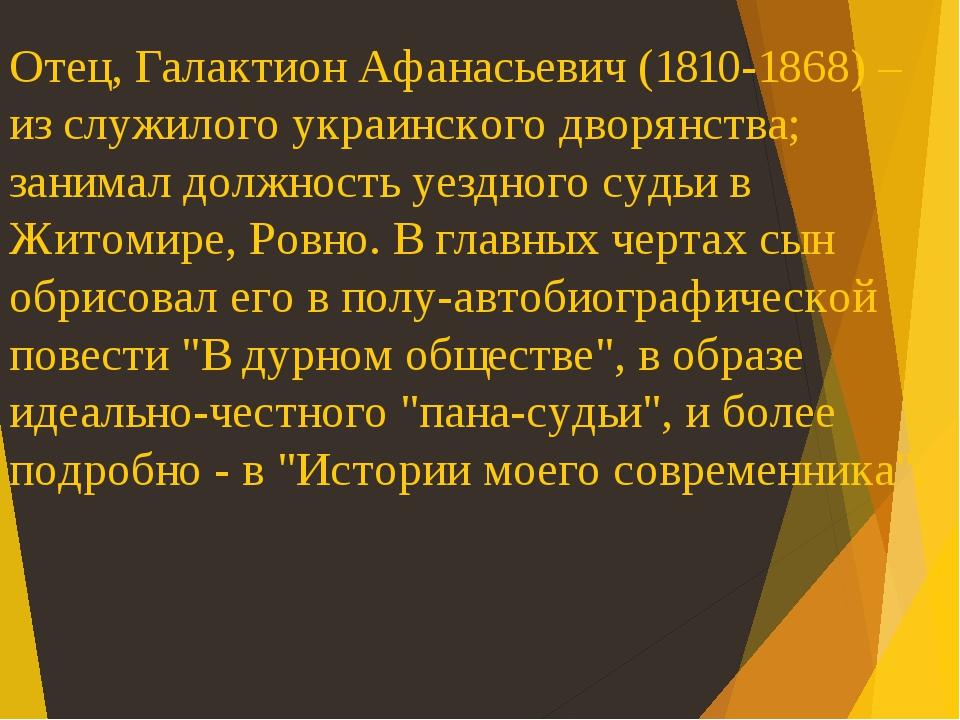Отец, Галактион Афанасьевич (1810-1868) – из служилого украинского дворянства; занимал должность уездного судьи в Житомире, Ровно. В главных чертах...