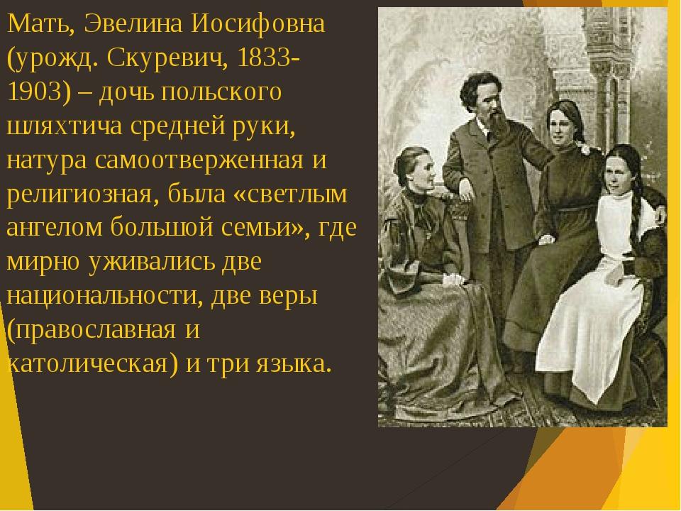 Мать, Эвелина Иосифовна (урожд. Скуревич, 1833- 1903) – дочь польского шляхтича средней руки, натура самоотверженная и религиозная, была «светлым а...