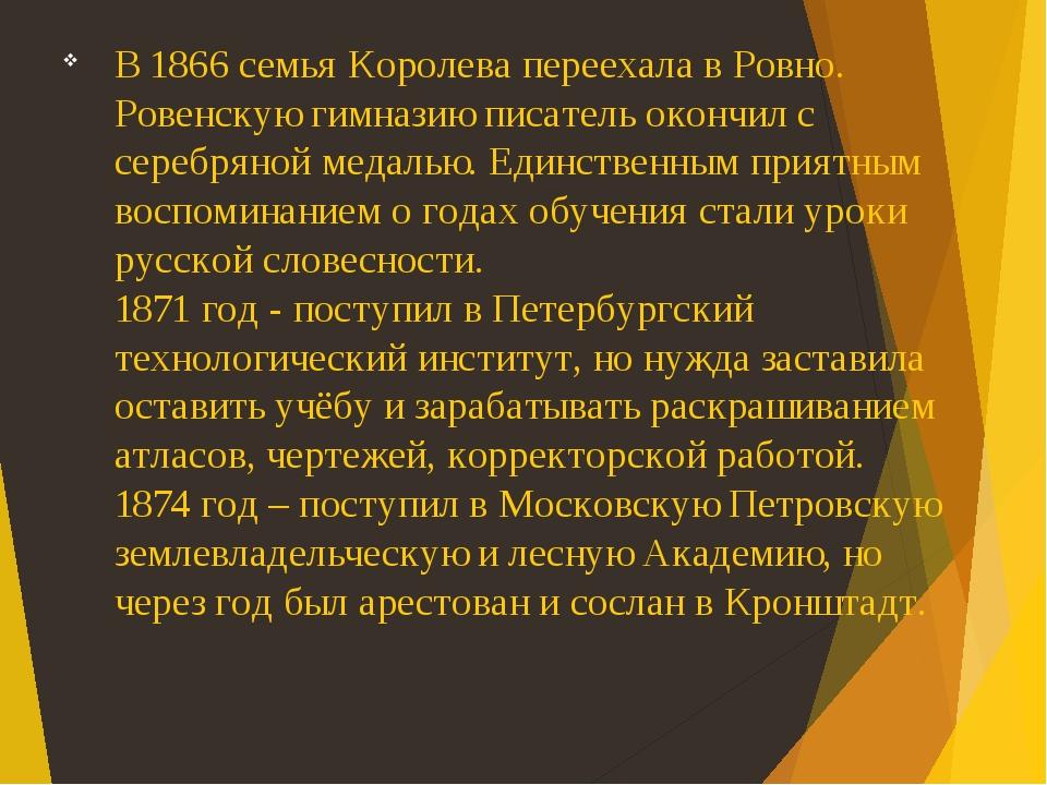 В 1866 семья Королева переехала в Ровно. Ровенскую гимназию писатель окончил с серебряной медалью. Единственным приятным воспоминанием о годах обуч...