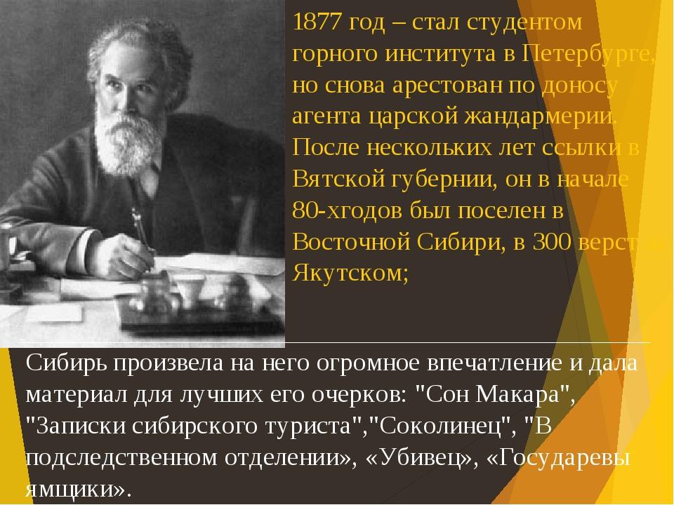 1877 год – стал студентом горного института в Петербурге, но снова арестован по доносу агента царской жандармерии. После нескольких лет ссылки в Вя...