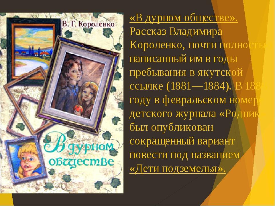 «В дурном обществе». Рассказ Владимира Короленко, почти полностью написанный им в годы пребывания в якутской ссылке (1881—1884). В 1886 году в февр...