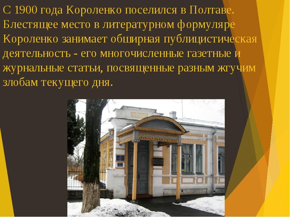 С 1900 года Короленко поселился в Полтаве. Блестящее место в литературном формуляре Короленко занимает обширная публицистическая деятельность - его...