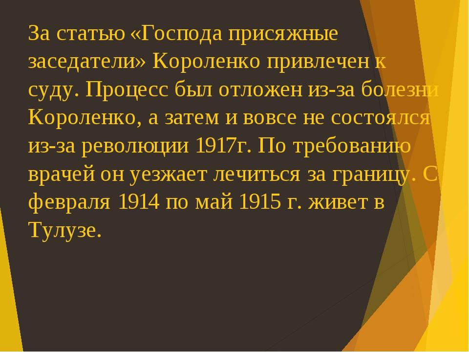 За статью «Господа присяжные заседатели» Короленко привлечен к суду. Процесс был отложен из-за болезни Короленко, а затем и вовсе не состоялся из-з...