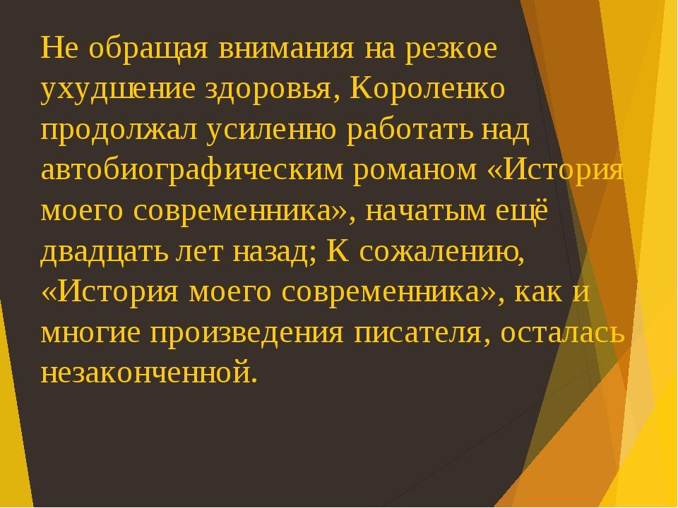 Не обращая внимания на резкое ухудшение здоровья, Короленко продолжал усиленно работать над автобиографическим романом «История моего современника»...