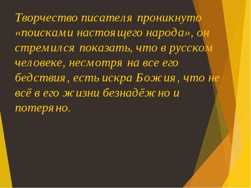 Творчество писателя проникнуто «поисками настоящего народа», он стремился показать, что в русском человеке, несмотря на все его бедствия, есть искр...