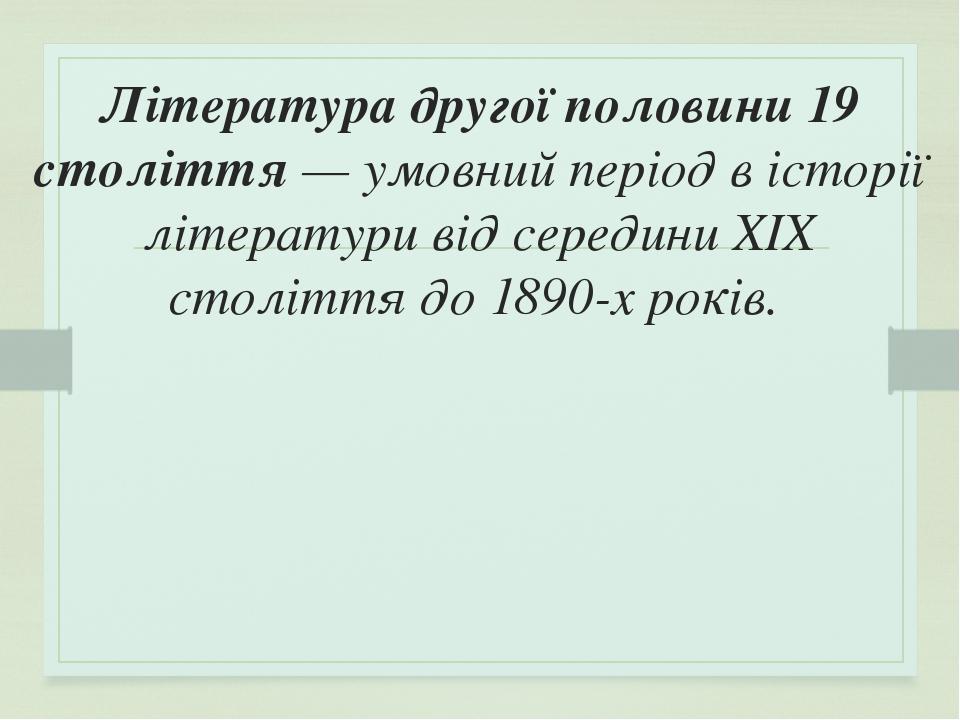 Література другої половини 19 століття— умовний період вісторії літературивід серединиXIX століттядо1890-хроків.