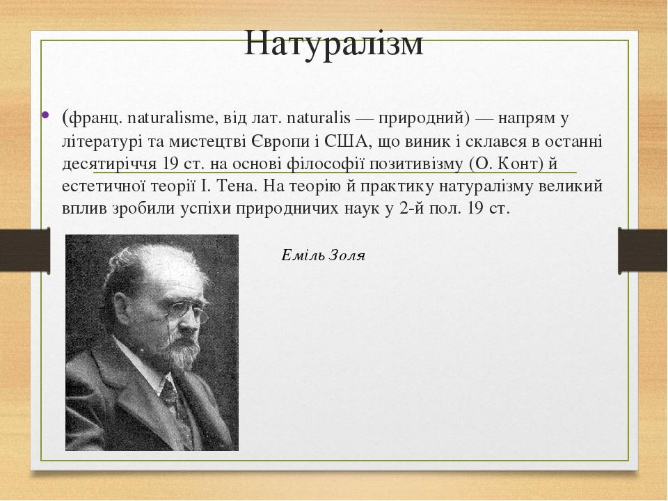 Натуралізм (франц. naturalisme, від лат. naturalis — природний) — напрям у літературі та мистецтві Європи і США, що виник і склався в останні десят...