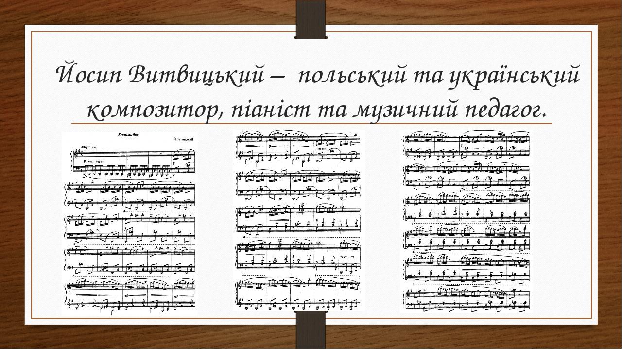 Йосип Витвицький – польський та український композитор, піаніст та музичний педагог.