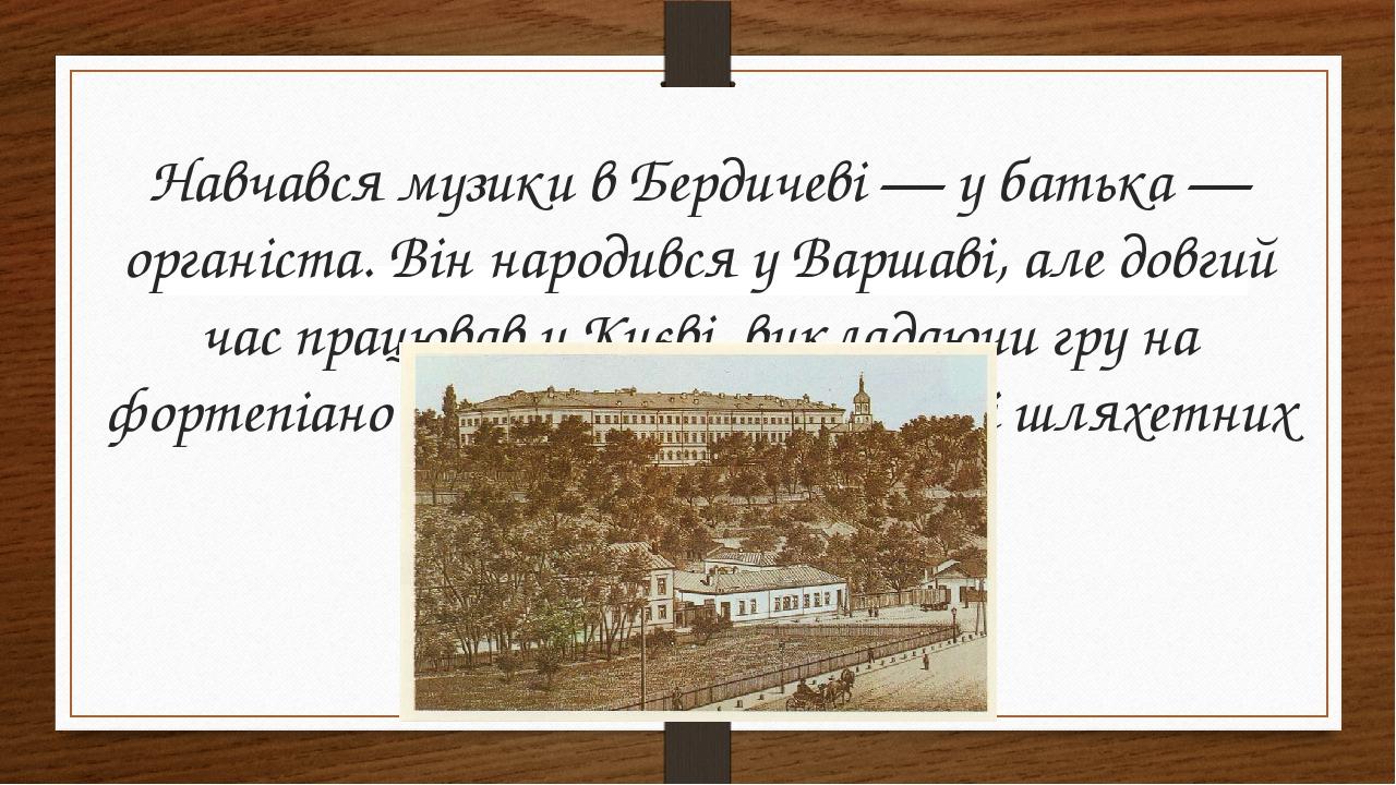 Навчався музики в Бердичеві— у батька— органіста. Він народився у Варшаві, але довгий час працював у Києві, викладаючи гру на фортепіано у Київсь...