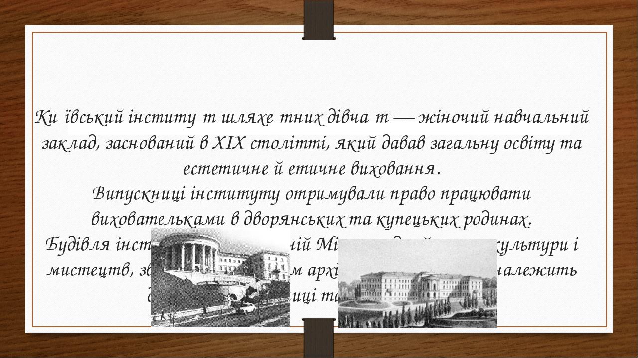 Ки́ївський інститу́т шляхе́тних дівча́т— жіночийнавчальний заклад, заснований в XIX столітті, який давав загальну освіту та естетичне й етичне ви...