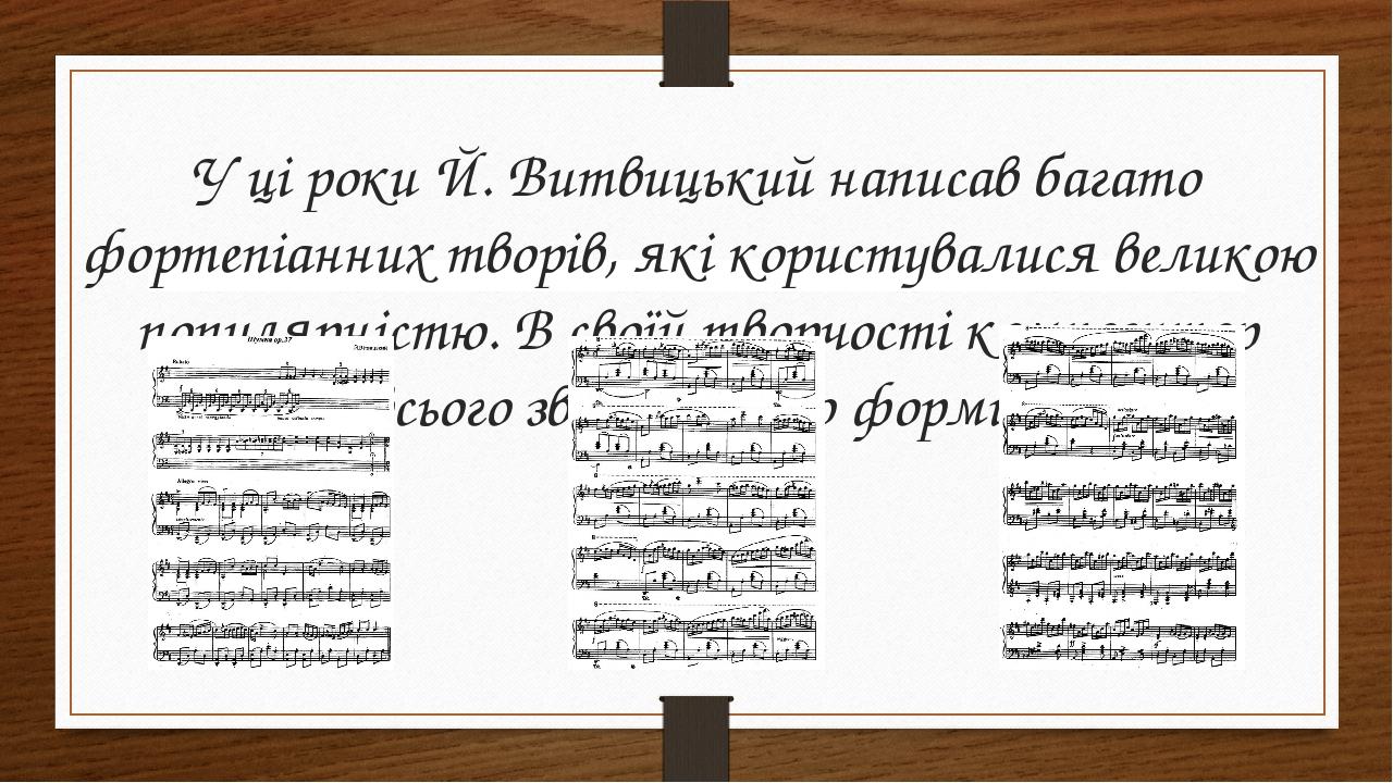 У ці роки Й. Витвицький написав багато фортепіанних творів, які користувалися великою популярністю. В своїй творчості композитор частіше всього зве...