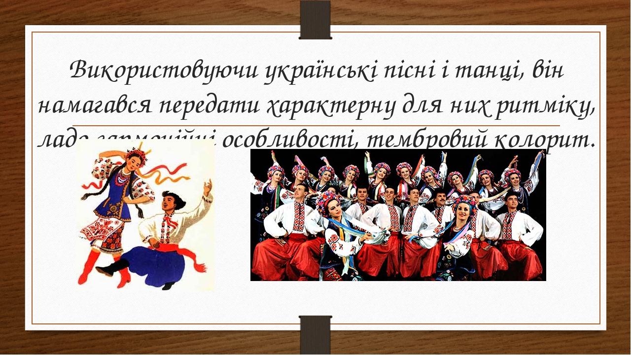 Використовуючи українські пісні і танці, він намагався передати характерну для них ритміку, ладо-гармонійні особливості, тембровий колорит.