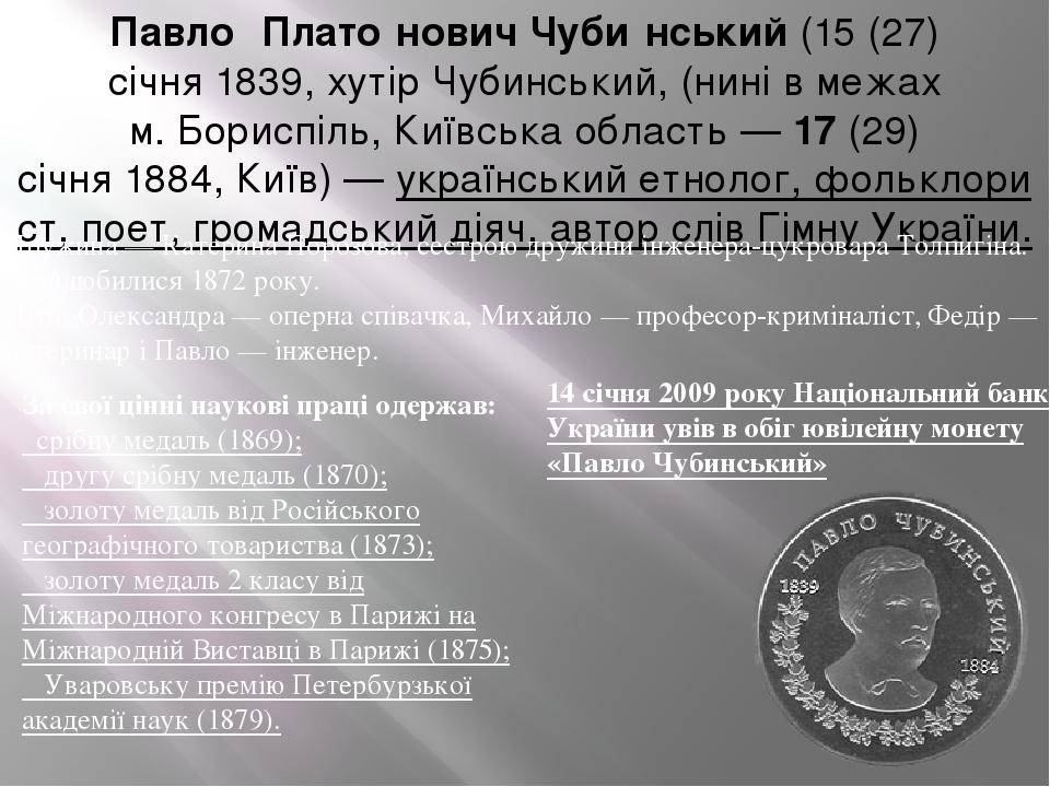 Павло́ Плато́нович Чуби́нський(15(27) січня1839, хутір Чубинський, (нині в межах м.Бориспіль,Київська область—17(29) січня1884,Київ)—ук...