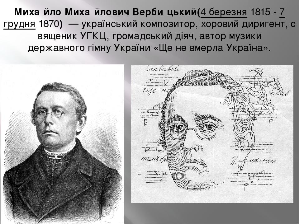 Миха́йло Миха́йлович Верби́цький(4 березня1815 - 7 грудня1870)—українськийкомпозитор,хоровийдиригент,священикУГКЦ,громадський діяч,авто...
