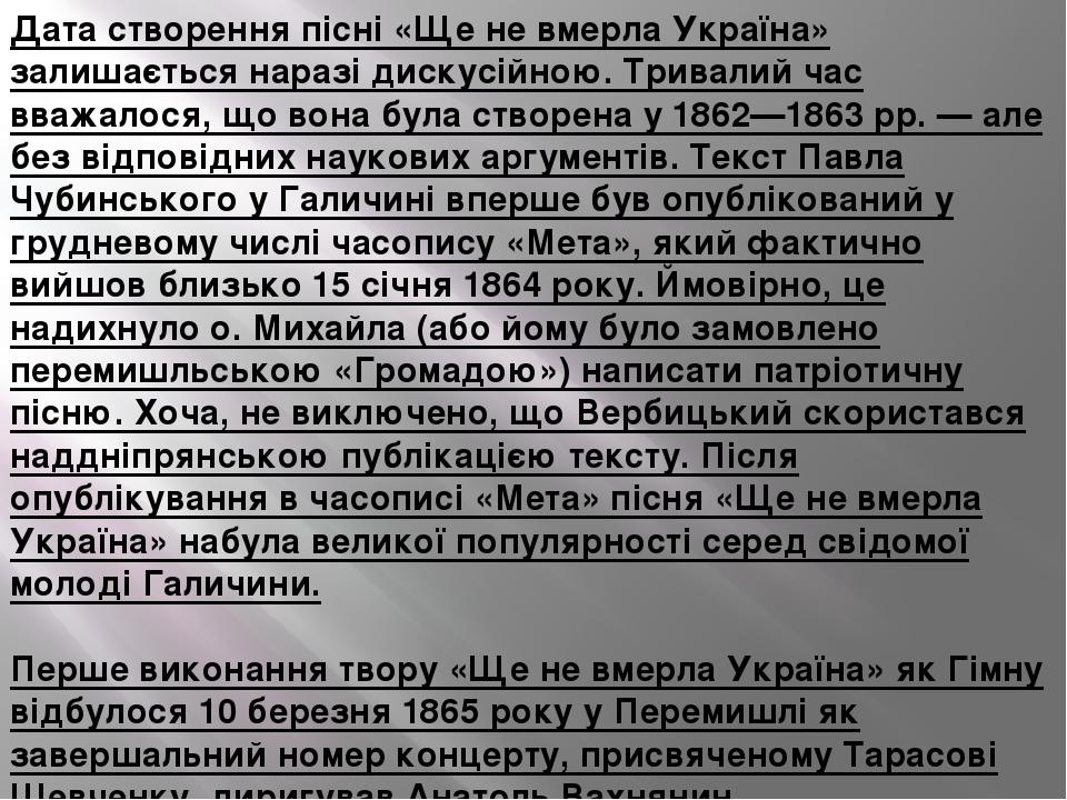 Дата створення пісні «Ще не вмерла Україна» залишається наразі дискусійною. Тривалий час вважалося, що вона була створена у 1862—1863 рр. — але без...