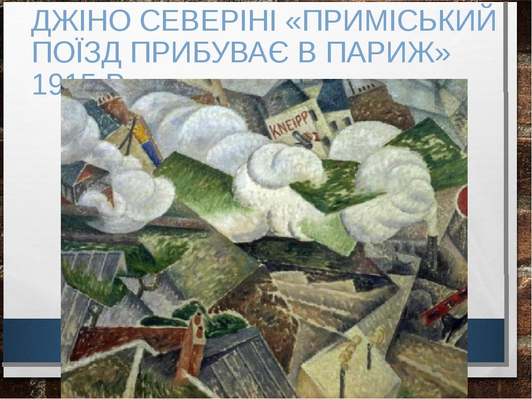 ДЖІНО СЕВЕРІНІ «ПРИМІСЬКИЙ ПОЇЗД ПРИБУВАЄ В ПАРИЖ» 1915 Р.