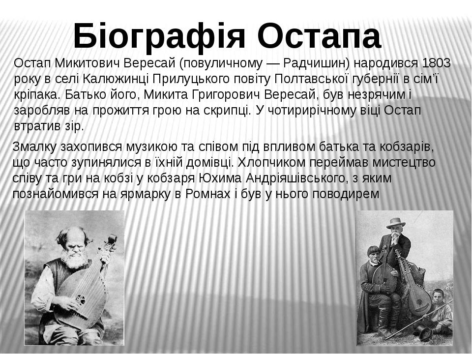 Біографія Остапа Остап Микитович Вересай (повуличному — Радчишин) народився 1803 року в селі Калюжинці Прилуцького повіту Полтавської губернії в сі...