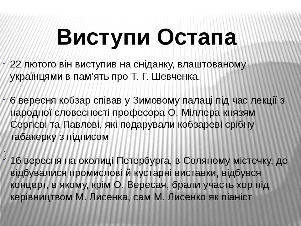 Виступи Остапа 22 лютого він виступив на сніданку, влаштованому українцями в пам'ять про Т. Г. Шевченка. 6 вересня кобзар співав у Зимовому палаці ...