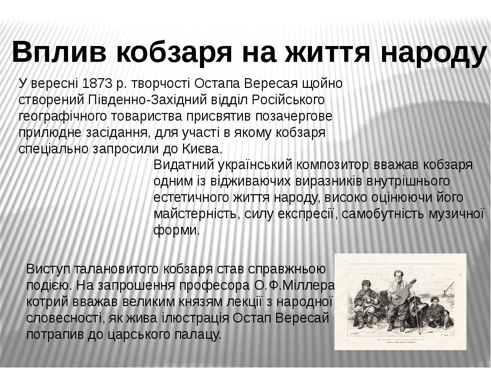 Вплив кобзаря на життя народу У вересні 1873 р. творчості Остапа Вересая щойно створений Південно-Західний відділ Російського географічного товарис...