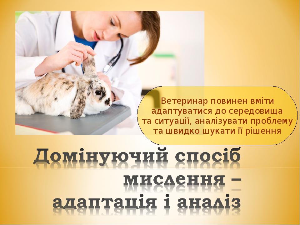 Ветеринар повинен вміти адаптуватися до середовища та ситуації, аналізувати проблему та швидко шукати її рішення