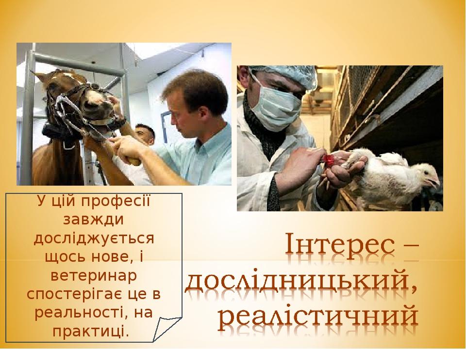 У цій професії завжди досліджується щось нове, і ветеринар спостерігає це в реальності, на практиці.