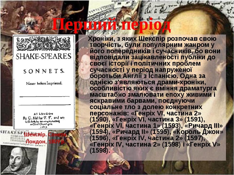 Перший період Хроніки, з яких Шекспір розпочав свою творчість, були популярним жанром у його попередників і сучасників, бо вони відповідали зацікав...