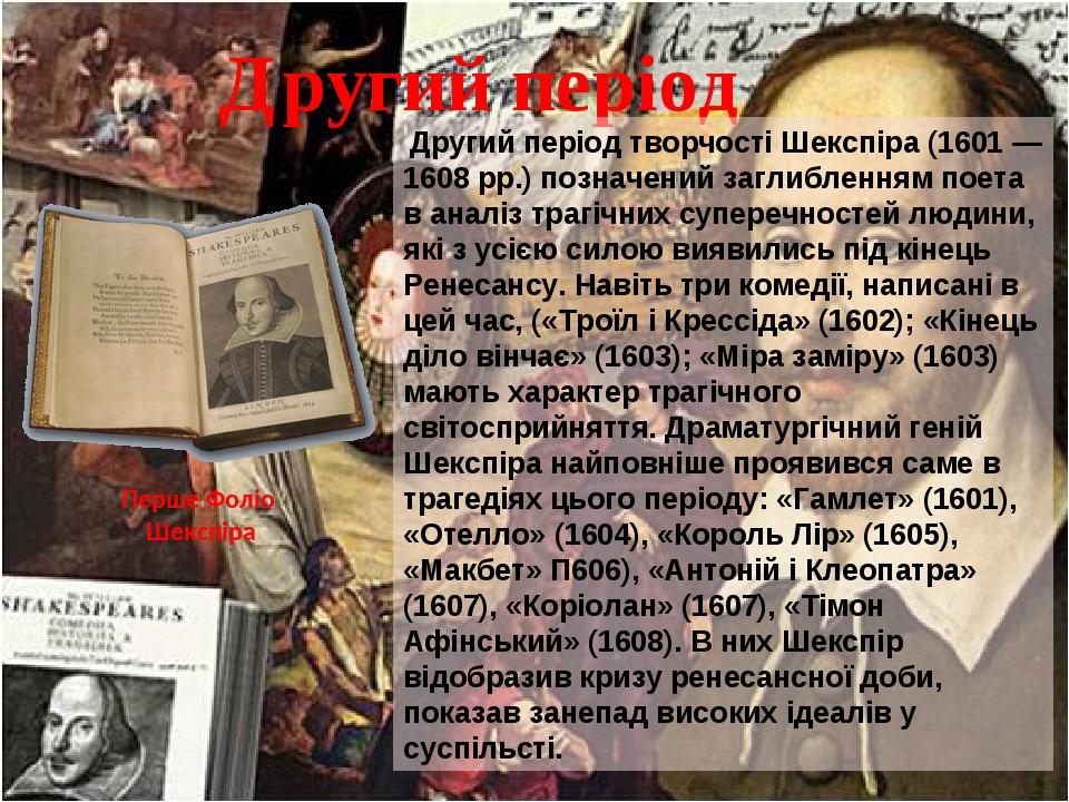 Другий період Другий період творчості Шекспіра (1601 — 1608 pp.) позначений заглибленням поета в аналіз трагічних суперечностей людини, які з усією...