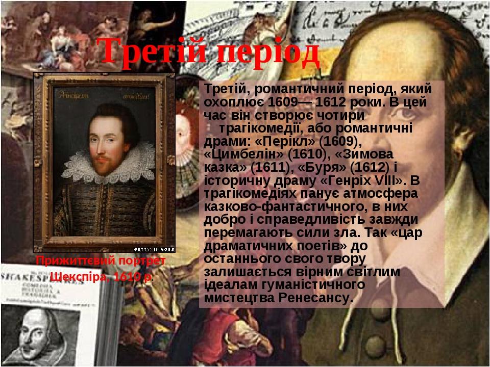 Третій період Третій, романтичний період, який охоплює 1609— 1612 роки. В цей час він створює чотири трагікомедії, або романтичні драми: «Перікл» (...