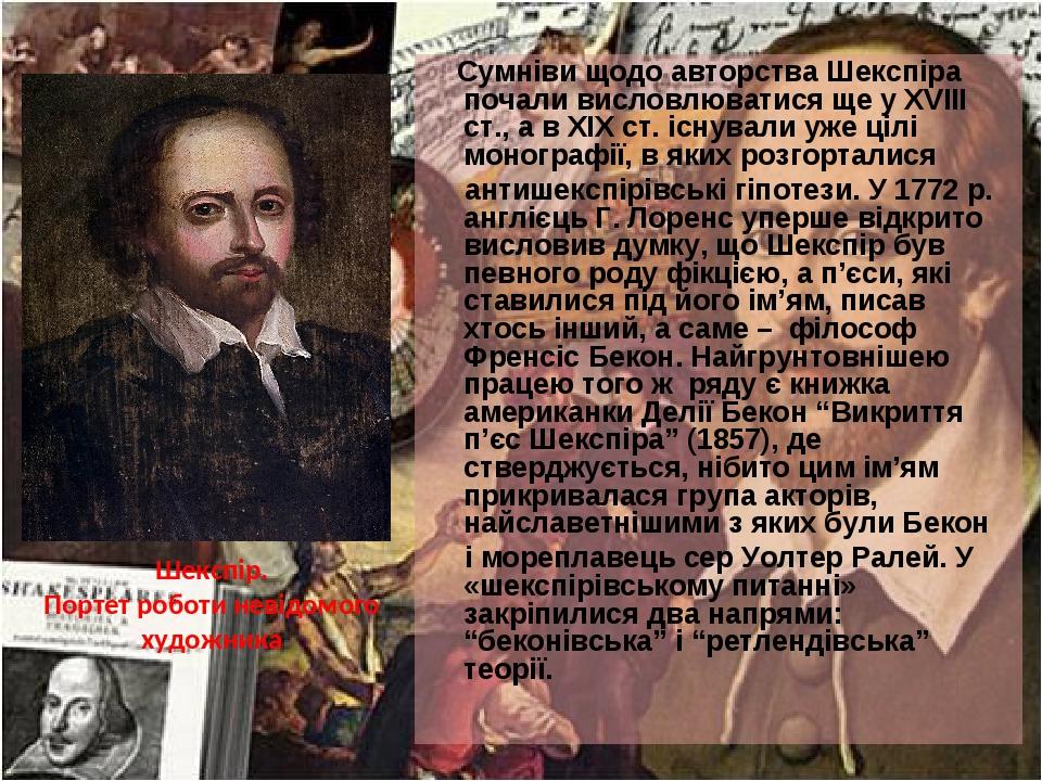 Сумніви щодо авторства Шекспіра почали висловлюватися ще у XVIII ст., а в XIX ст. існували уже цілі монографії, в яких розгорталися антишекспірівсь...
