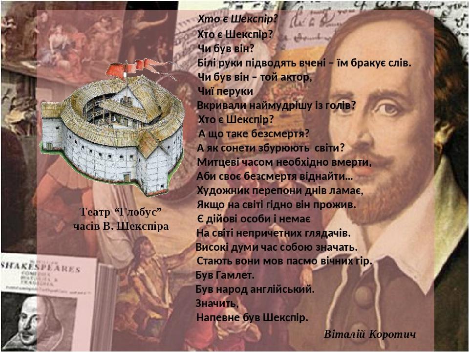 Хто є Шекспір? Хто є Шекспір? Чи був він? Білі руки підводять вчені – їм бракує слів. Чи був він – той актор, Чиї перуки Вкривали наймудрішу із гол...