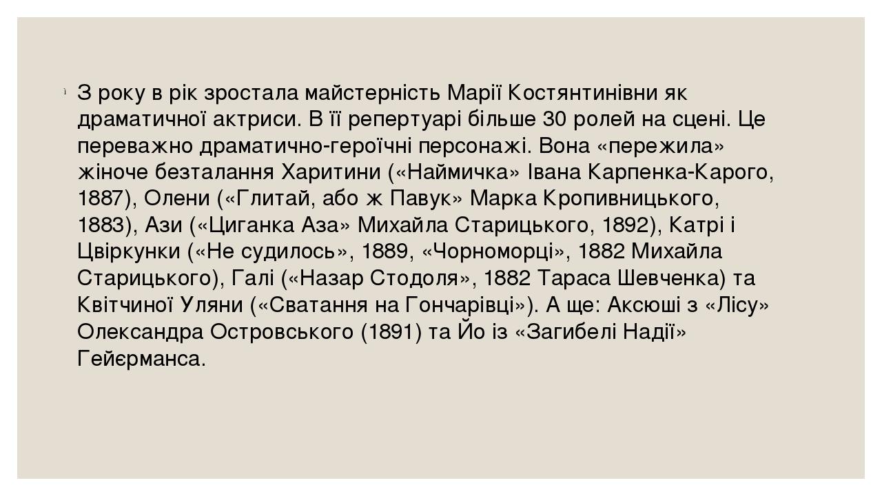 З року в рік зростала майстерність Марії Костянтинівни як драматичної актриси. В її репертуарі більше 30 ролей на сцені. Це переважно драматично-ге...