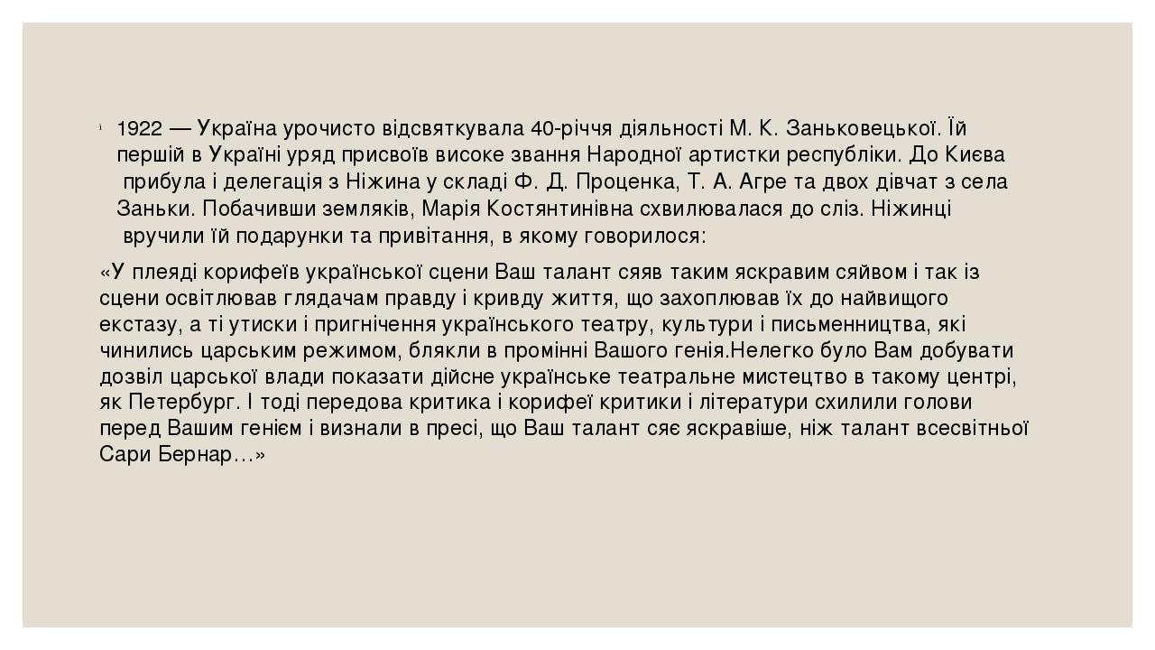 1922— Україна урочисто відсвяткувала 40-річчя діяльності М.К.Заньковецької. Їй першій в Україні уряд присвоїв високе звання Народної артистки ре...