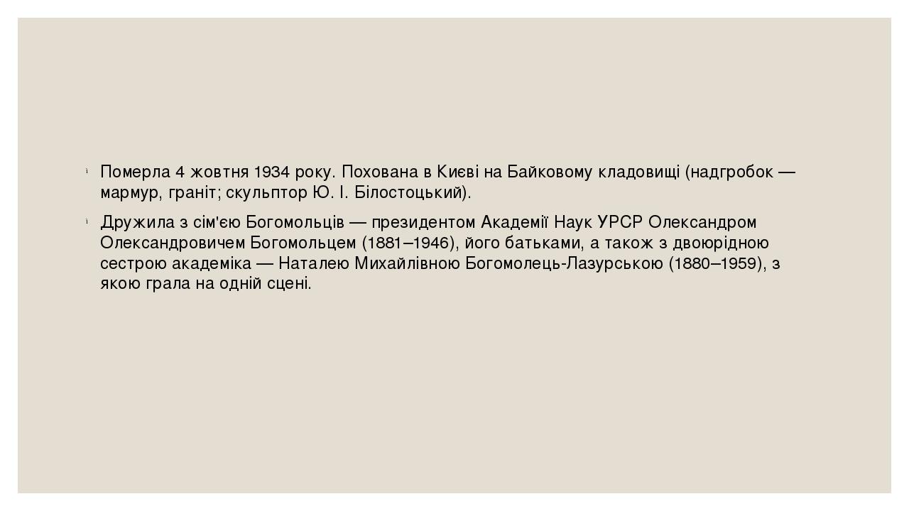 Померла4 жовтня1934року. Похована в Києві наБайковому кладовищі(надгробок—мармур,граніт;скульпторЮ.І.Білостоцький). Дружила з сім'єю Бо...
