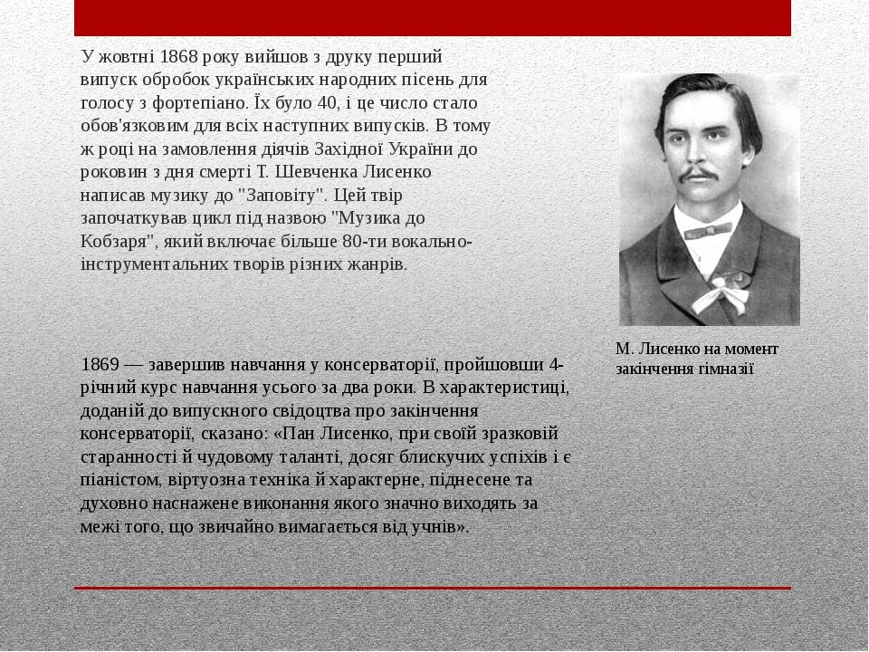 У жовтні 1868 року вийшов з друку перший випуск обробок українських народних пісень для голосу з фортепіано. Їх було 40, і це число стало обов'язко...