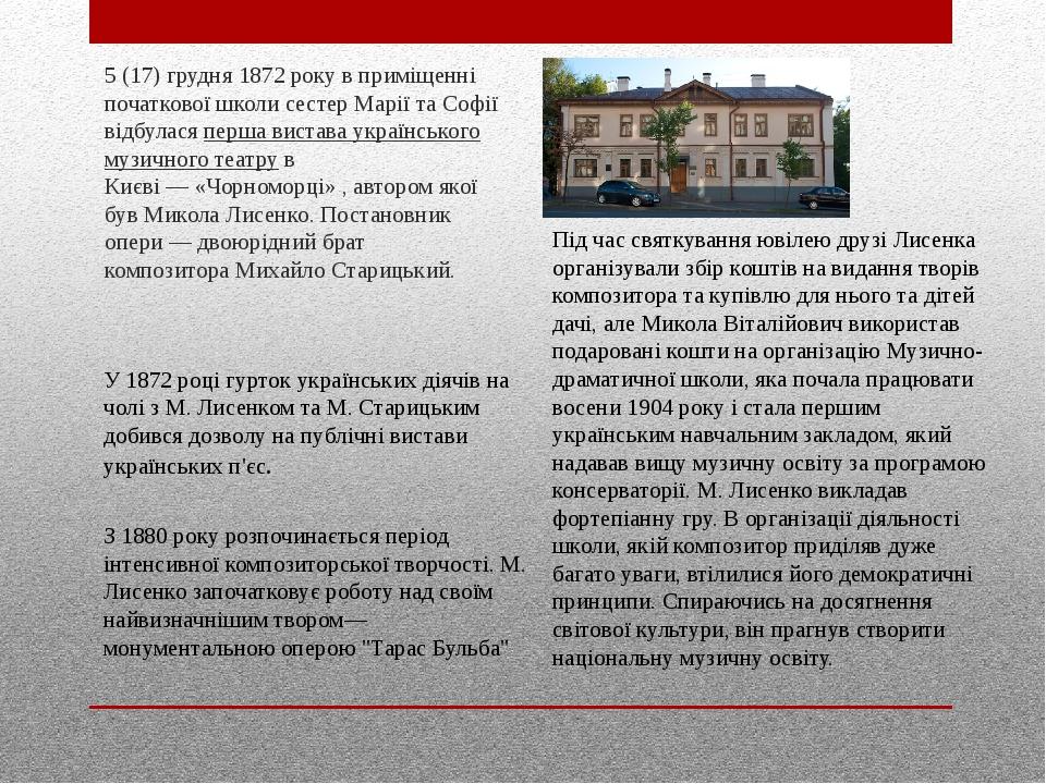 5 (17) грудня1872року в приміщенні початкової школи сестер Марії та Софії відбулася перша вистава українського музичного театру в Києві—«Чорном...