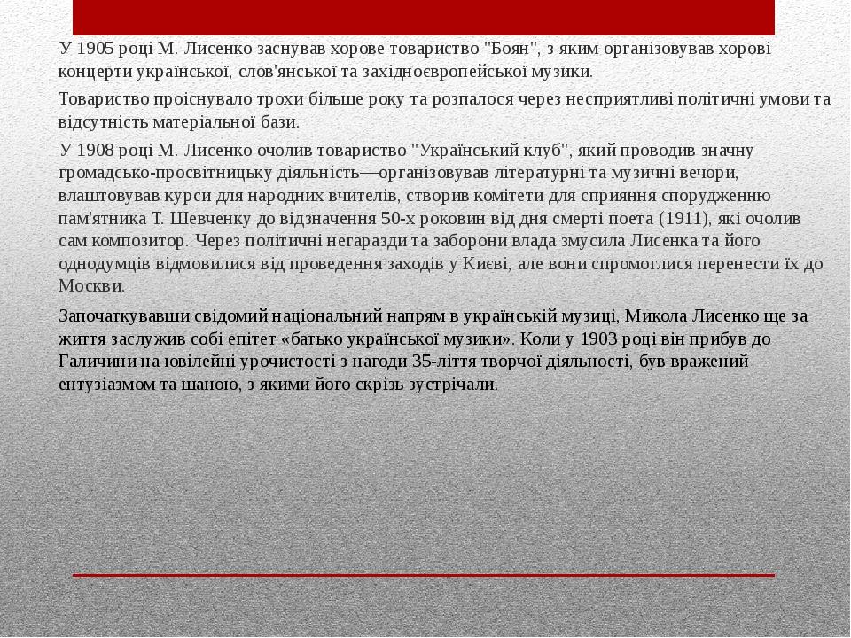 """У 1905 році М.Лисенко заснував хорове товариство """"Боян"""", з яким організовував хорові концерти української, слов'янської та західноєвропейської муз..."""